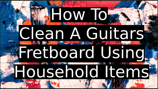 How-To-Clean-A-Guitars-Fretboard-Using-Household-Items